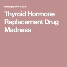 Thyroid Hormone Replacement Drug Madness