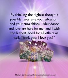 "Your thoughts influence your energy field. By thinking the highest thoughts possible, you raise your vibration, and your aura shines. ""Abundance and love are here for me, and I wish the highest good for all others as well. Thank you; I love you!"" Marilyn Gordon.www.lifetransformationsecrets.com"