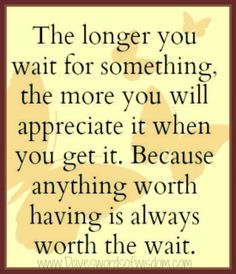 Wisdomtoinspirethesoul.com: Anything worth having is always worth the wait.
