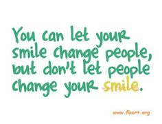 You can let your smile change people, but don't let people change your smile