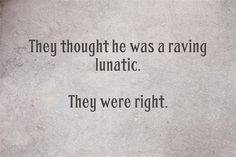 """Writing prompt: """"They thought he was a raving lunatic. They were right."""""""