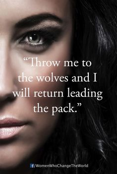 throw me to the wolves and I'll come back leading the pack More