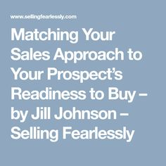 Matching Your Sales Approach to Your Prospect's Readiness to Buy –  by Jill Johnson  –  Selling Fearlessly