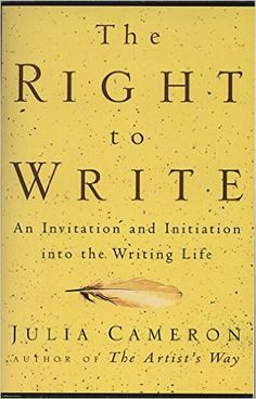 The Right to Write: An Invitation and Initiation into the Writing Life: Julia Cameron
