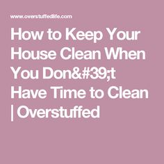 How to Keep Your House Clean When You Don't Have Time to Clean | Overstuffed