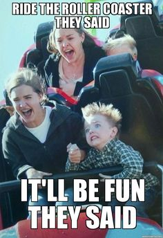 yeah that's what my momma said before I almost died on one of the roller coasters