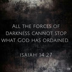 Isaiah 14:27 All the forces of darkness cannot stop what God has ordained