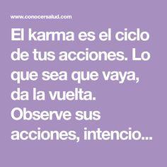 El karma es el ciclo de tus acciones. Lo que sea que vaya, da la vuelta. Observe sus acciones, intenciones, pensamientos y compruebe estos hechos: 1. Ley