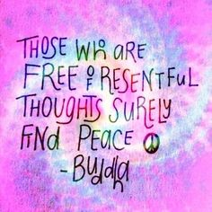Those who are Free of resentful thoughts surely find peace. -Buda