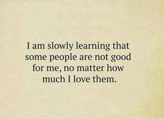 I am slowly learning that some people are not good for me, no matter how much I love them.