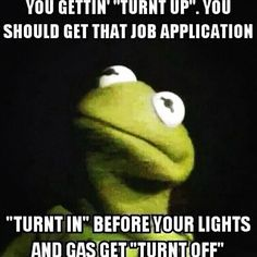 "You gettin' ""turnt up"".  You should get that job application ""turnt in"" before your lights and gas get ""turnt off""."