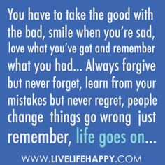"""""""You have to take the good with the bad, smile when you're sad, love what you've got and remember what you had... Always forgive but never forget, learn from your mistakes but never regret, people change, things go wrong, just remember, life goes on..."""" by deeplifequotes, via Flickr"""