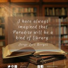 I have always imagined that Paradise will be a kind of library. - Jorge Luis Borges, Argentine short-story writer, essayist, poet and translator, and a key figure in Spanish-language literature. Favorite Words, Favorite Quotes, Classic Quotes, Language And Literature, Essayist, Story Writer, Word Pictures, Interesting Quotes, Spanish Language