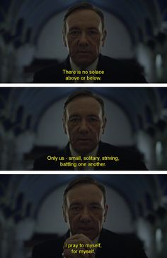 House of Cards: There is no solace above or below. Only us - small, solitary, striving, battling one another. I pray to myself, for myself.