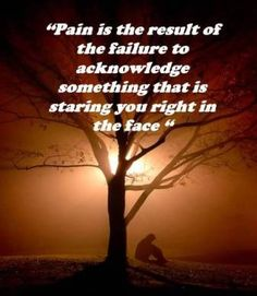 """""""Pain is the result of the failure to acknowledge something that is staring you right in the face."""" ~ Iyanla Vanzant"""