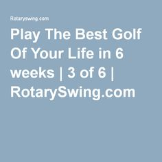 Play The Best Golf Of Your Life in 6 weeks | 3 of 6 | RotarySwing.com