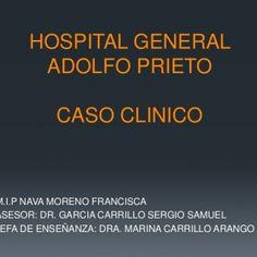 HOSPITAL GENERAL ADOLFO PRIETO CASO CLINICO M.I.P NAVA MORENO FRANCISCA ASESOR: DR. GARCIA CARRILLO SERGIO SAMUEL JEFA DE ENSEÑANZA: DRA. MARINA CARRILLO AR. http://slidehot.com/resources/caso-clinico-del-7-01-13.12357/