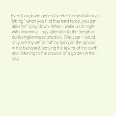 """Even though we generally refer to meditation as """"sitting,"""" when you find that hard to do, you can also """"sit"""" lying down. When I wake up at night with insomnia, I pay attention to the breath or do lovingkindness practice. One year, I could only get myself to """"sit"""" by lying on the ground in the backyard, sensing the layers of the earth, and listening to the sounds of a garden in the city."""