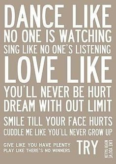 Dance like no one is watching. Sing like no one is listening. Love like you'll never be hurt. Dream without limit. Smile till you face hurts. Cuddle me like you'll never grow up. Give like you have plenty. Play like there's no winners and try like you never fallen