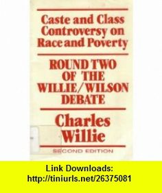 Caste and Class Controversy on Race and Poverty Round Two of the Willie/Wilson Debate (9780930390969) Charles Vert Willie, Harry Edwards, Theodore J. Lowi, Richard Margolis, Charles Payne, Thomas F. Pettigrew, Harold M. Rose, Charles V. Willie, William Julius Wilson , ISBN-10: 0930390962  , ISBN-13: 978-0930390969 ,  , tutorials , pdf , ebook , torrent , downloads , rapidshare , filesonic , hotfile , megaupload , fileserve