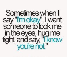"""Sometimes when I say """"I'm ok"""" I want someone to look me in the eyes, hug me tight, and say, """"I know you're not."""""""