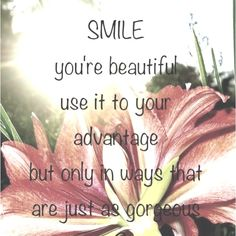 Smile, you're beautiful. Use it to your advantage but only in ways that are just as gorgeous