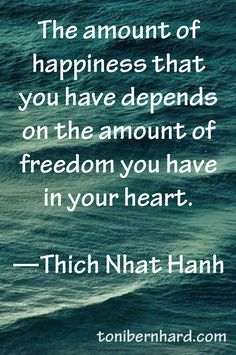 The amount of happiness that you have depends on the amount of freedom you have in your heart ~ Thich Nhat Hanh