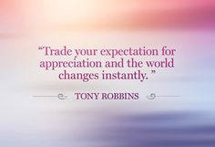 Trade your expectation for appreciation, and the world changes instantly. #tonyrobbins #appreciation #quote