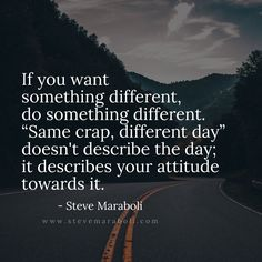 "If you want something different, do something different. ""Same crap, different day"" doesn't describe the day; it describes your attitude towards it. - Steve Maraboli"