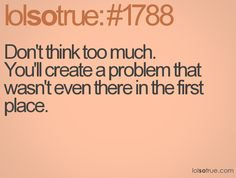 Don't think too much. You'll create a problem that wasn't even there in the first place.
