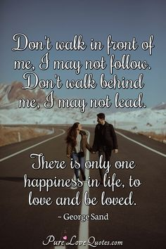 Don't walk in front of me, I may not follow. Don't walk behind me, I may not lead. There is only one happiness in life, to love and be loved. #beloving #belovingquotes #quote #quotes Without You Quotes, Pure Love Quotes, Romantic Love Quotes, Sand Quotes, George Sand, Walk Behind, Want To Be Loved, Love Others, So Much Love