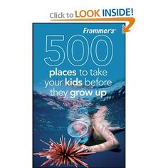 *Book's I Want for Parenting - Frommer's 500 Places to Take Your Kids Before They Grow Up