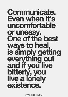 Communicate. Even when it's uncomfortable or uneasy. One of the best ways to heal is simply getting everything out; and if you live bitterly, you live a lonely existence.