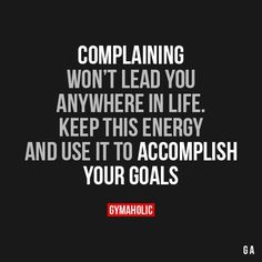 Complaining Won't Lead You Anywhere In Life Keep this energy and use it to accomplish your goals. https://www.gymaholic.co