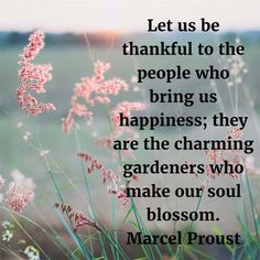Let us be thankful to the people who bring us happiness; they are the charming gardeners who make our soul blossom. — Marcel Proust, author, Pleasures and Days