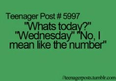 """This would be me I ask"""" what number is today"""" My husband automatically knows what I mean,Is it weird that I seem to relate to all these teenager memes at my young ole age of 42 ? Funny Teen Posts, Teenager Posts, Funny Relatable Memes, Funny Quotes, Relatable Posts, Funny Teenager Quotes, Teen Life, Teen Quotes, Look At You"""