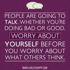 People are going to talk, whether you're doing bad or good. Worry about yourself before you worry about what others think.