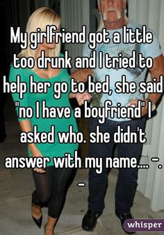 """""""My girlfriend got a little too drunk and I tried to help her go to bed, she said """"no I have a boyfriend"""" I asked who. she didn't answer with my name.... -.-"""""""