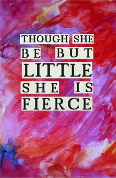 If I have a daughter someday I am going to get this tattooed on me along with the date of her birth :)    Though she be but little she is fierce // Shakespeare