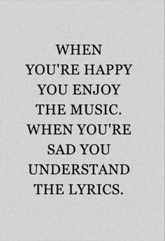 Pretty true, but I think I love the lyrics more when I'm happy because even though I understand them when I'm sad doesn't mean I like the words. Best Inspirational Quotes, Great Quotes, Quotes To Live By, Motivational Quotes, Deep Meaningful Quotes, So True Quotes, Funny Quotes, Truth Quotes, Wisdom Quotes