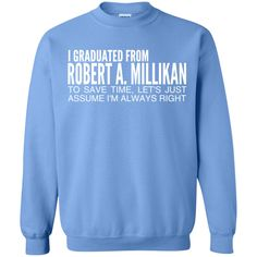 I Graduated From Robert A Millikan To Save Time Lets Just Assume Im Always Right Sweatshirts