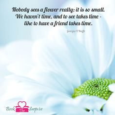 Nobody sees a #flower really; it is so small. We haven't time, and to see takes #time -#like to have a friend takes time. #bookthesurprise