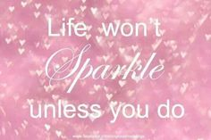 Life wont sparkle unless you do :)
