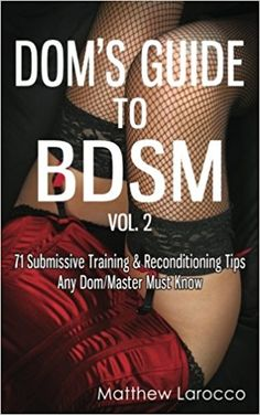 Dom's Guide To BDSM Vol. 2: 71 Submissive Training & Reconditioning Tips Any Dom/Master Must Know (Guide to Healthy BDSM) (Volume 2): Matthew Larocco: 9781517705299: Amazon.com: Books