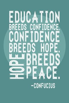 Education breeds confidence. Confidence breeds hope. Hope breeds peace. - Confucius.
