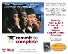 Rally to put students on track toward success. Make the commitment to complete your college studies at the Triton College Student Association's Commit to Complete rally on Tuesday, April 9. Join TCSA from 11 a.m. to 1 p.m. or 5 to 6 p.m. in the Student Center Cafeteria!