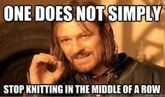 One does not simply stop knitting in the middle of a row.