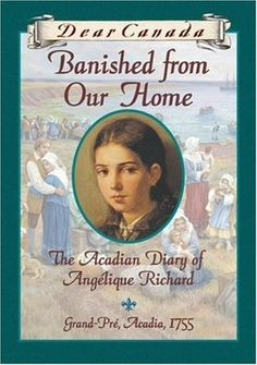 Banished from Our Home: The Acadian Diary of Angélique Richard  Grand-Pre, Acadia  1755  Dear Canada
