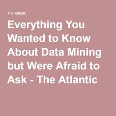 Everything You Wanted to Know About Data Mining but Were Afraid to Ask - The Atlantic