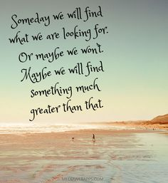 Someday we will find what we are looking for. Or maybe we won`t. Maybe we will find something much greater than that.